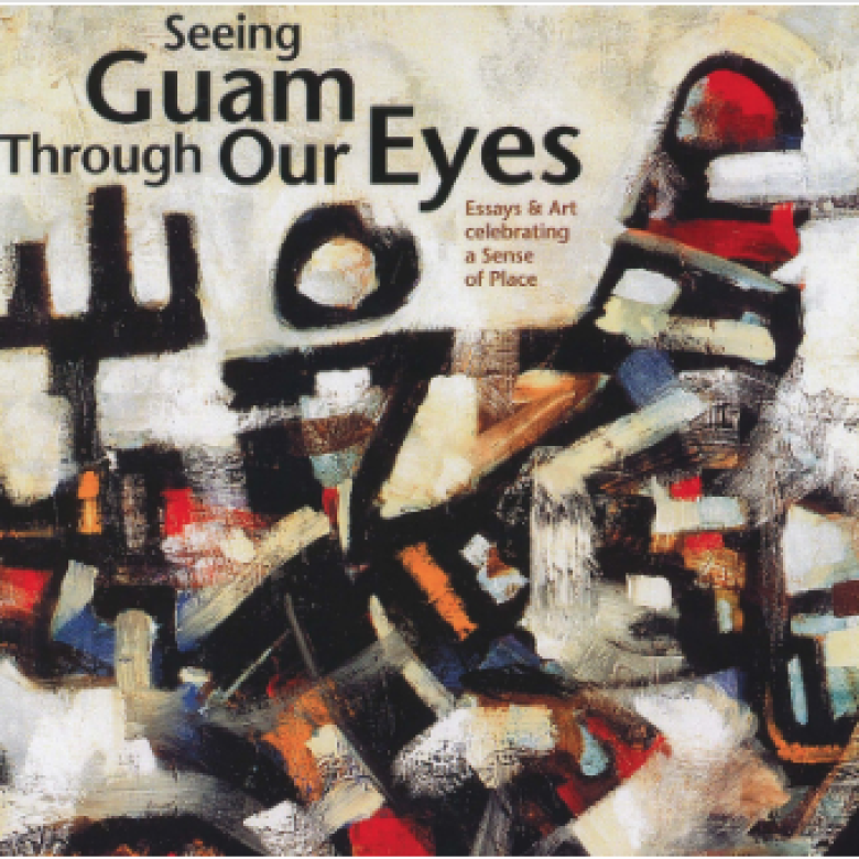 Seeing Guam Through Our Eyes: Essays & Art Celebrating a Sense of Place